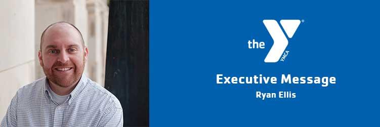 Ryan Ellis | Executive Message | Ross Farnsworth East Valley Family YMCA